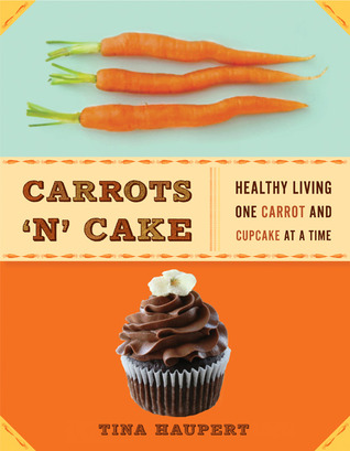 Carrots N Cake: Healthy Living One Carrot and Cupcake at a Time  by  Tina Haupert