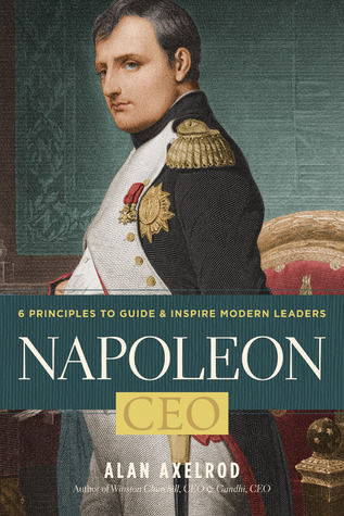 Napoleon, CEO: 6 Principles to Guide & Inspire Modern Leaders Alan Axelrod
