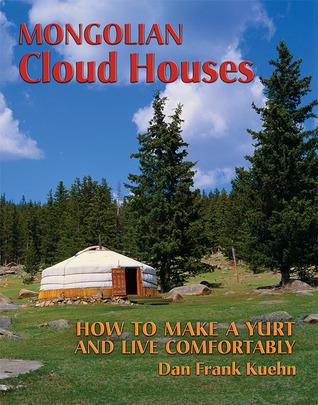 Mongolian Cloud Houses: How to Make a Yurt and Live Comfortably Dan Frank Kuehn