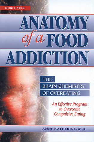 Anatomy of a Food Addiction: The Brain Chemistry of Overeating: An Effective Program to Overcome Compulsive Eating Anne Katherine