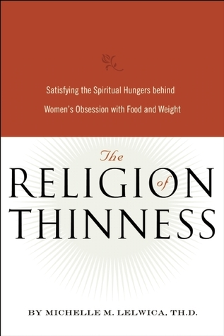 The Religion of Thinness: Satisfying the Spiritual Hungers Behind Womens Obsession with Food and Weight  by  Michelle M. Lelwica