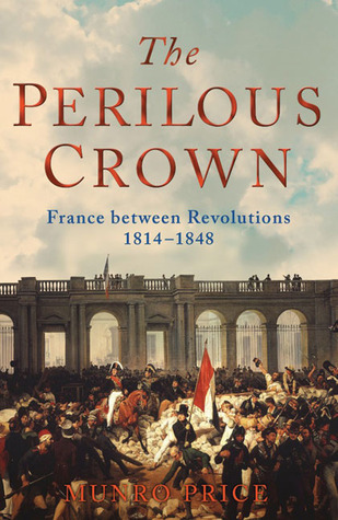 The Perilous Crown: France Between Revolutions 1814-1848  by  Munro Price