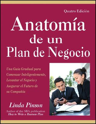 Anatomía de un Plan de Negocio: Una Guía Gradual para Comenzar Inteligentemente, Levantar el Negocio y Asegurar el Futuro de su Companía Linda Pinson