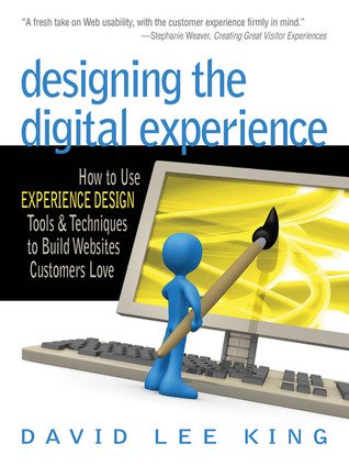 Designing the Digital Experience: How to Use Experience Design Tools & Techniques to Build Web Sites Customers Love  by  David Lee King