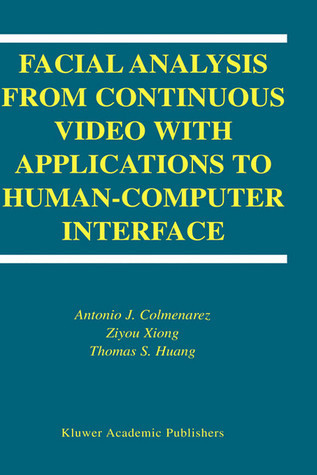Facial Analysis from Continuous Video with Applications to Human-Computer Interface Antonio J. Colmenarez