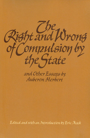 Right and Wrong of Compulsion  by  the State, and Other Essays by Auberon Edward William Molyn Herbert