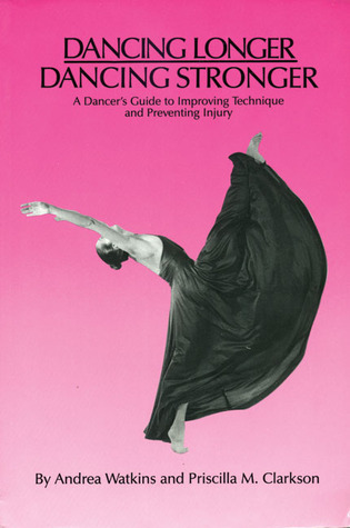 Dancing Longer, Dancing Stronger: A Dancers Guide to Improving Technique and Preventing Injury  by  Andrea Watkins