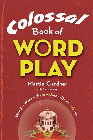 Colossal Book of Wordplay  by  Martin Gardner