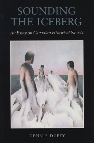 Sounding the Iceberg: An Essay on Canadian Historical Novels Dennis Duffy