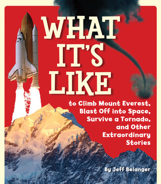 What Its Like to Climb Mount Everest, Blast Off into Space, Survive a Tornado, and Other Extraordinary Stories  by  Jeff Belanger