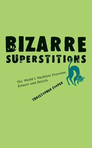 Bizarre Superstitions: The Worlds Wackiest Proverbs, Rituals and Beliefs  by  Christopher Cooper