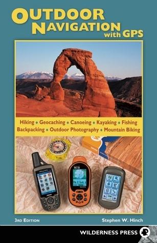 Outdoor Navigation with GPS: Hiking, Geocaching, Canoeing, Kayaking, Fishing, Outdoor Photography, Backpacking, Mountain Biking Stephen W. Hinch