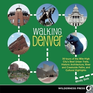 Walking Denver: 30 Tours of the Mile-High Citys Best Urban Trails, Historic Architecture, River and Creekside Path Mindy Sink