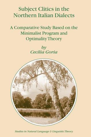 Subject Clitics In The Northern Italian Dialects: A Comparative Study Based On The Minimalist Program And Optimality Theory Cecilia Goria