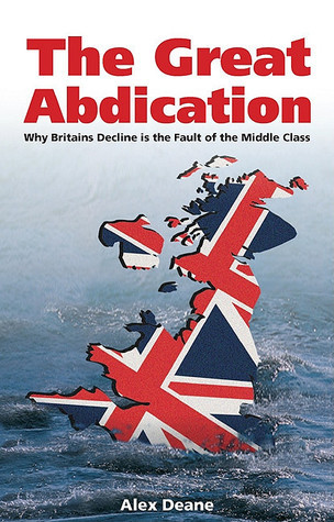 The Great Abdication: Why Britains Decline Is the Fault of the Middle Class  by  Alexander Deane