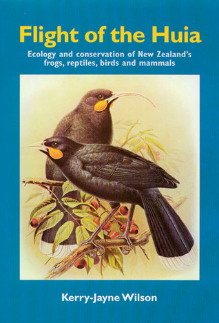 Flight of the Huia: Ecology and conservaton of New Zealands Frogs, Reptiles, Birds and Mammals Kerry-Jane Wilson