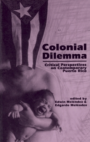 Colonial Dilemma: Critical Perspectives on Contemporary Puerto Rico  by  Edwin Meléndez