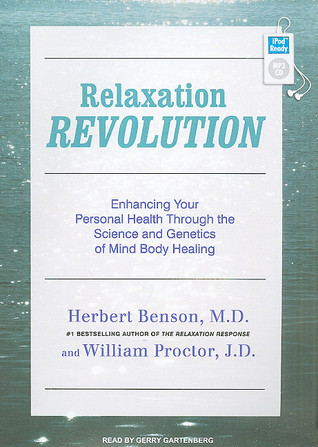Relaxation Revolution: Enhancing Your Personal Health Through the Science and Genetics of Mind Body Healing Herbert Benson
