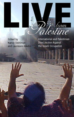 Live from Palestine: International and Palestinian Direct Action Against the Occupation  by  Nancy Stohlman