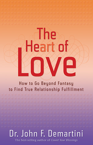The Heart of Love: How to Go Beyond Fantasy to Find True Relationship Fulfillment  by  John F. Demartini