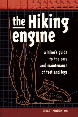 The Hiking Engine: A Guide to the Care and Maintenance of Feet and Legs  by  Stuart Plotkin