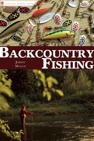 Backcountry Fishing: A Guide for Hikers, Paddlers, and Backpackers  by  Johnny Molloy