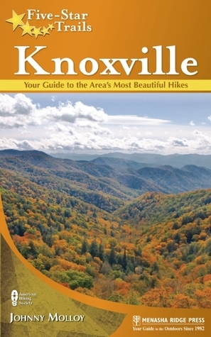 Five-Star Trails: Knoxville: Your Guide to the Areas Most Beautiful Hikes  by  Johnny Molloy