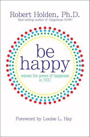 Be Happy!: Release the Power of Happiness in YOU  by  Robert Holden