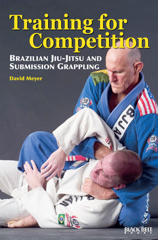 Training for Competition: Brazilian Jiu-Jitsu and Submission Grappling  by  David Meyer