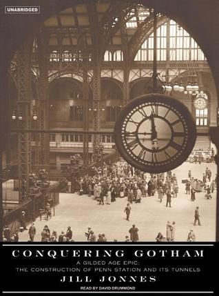 Conquering Gotham: A Gilded Age Epic: The Construction of Penn Station and Its Tunnels  by  Jill Jonnes