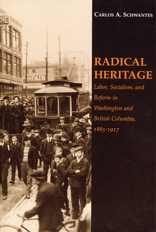 Radical Heritage: Labor, Socialism, and Reform in Washington and British Columbia, 1885-1917  by  Carlos A. Schwantes