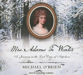 Mrs. Adams in Winter: A Journey in the Last Days of Napoleon Michael OBrien