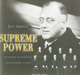 Supreme Power: Franklin Roosevelt vs. the Supreme Court  by  Jeff Shesol