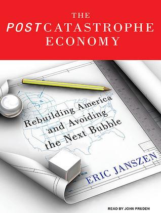 The Postcatastrophe Economy: Rebuilding America and Avoiding the Next Bubble  by  Eric Janszen