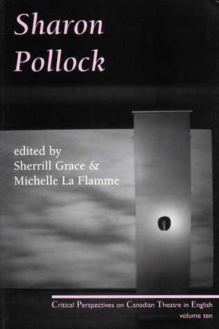 Sharon Pollock: Critical Perspectives on Canadian Theatre in English, Volume 10  by  Sherrill Grace