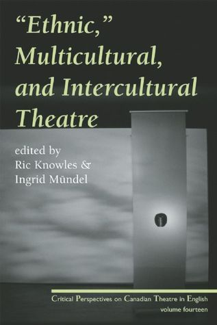 Ethnic, Multicultural, and Intercultural Theatre: Critical Perspectives on Canadian Theatre in English, Vol. 14 Ric Knowles