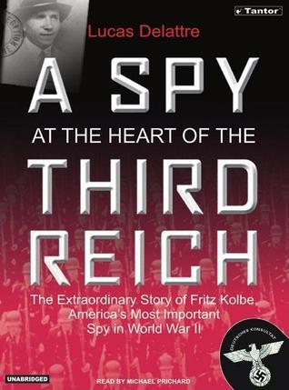 A Spy at the Heart of the Third Reich: The Extraordinary Life of Fritz Kolbe, Americas Most Important Spy in World War II  by  Lucas Delattre