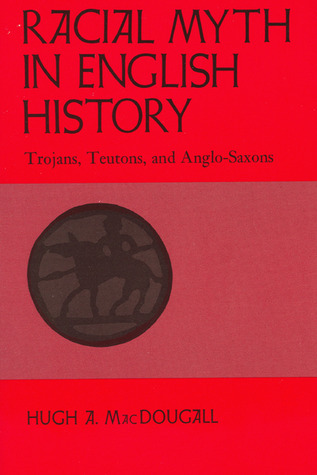 Racial Myth In English History: Trojans, Teutons, And Anglo Saxons  by  Hugh A. MacDougall