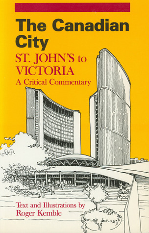 The Canadian City: St. Johns to Victoria: A Critical Commentary  by  Roger Kemble