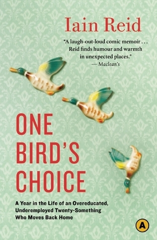 One Birds Choice: A Year in the Life of an Overeducated, Underemployed Twenty-Something Who Moves Back Home  by  Iain Reid