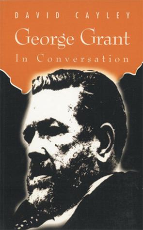 George Grant in Conversation (In Conversation series) (In Conversation series) David Cayley