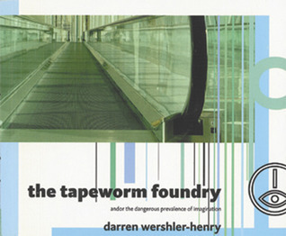 The Tapeworm Foundry: And or the Dangerous Prevalence of Imagination  by  Darren Wershler-Henry
