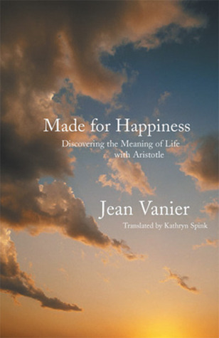 Made for Happiness: Discovering the Meaning of Life with Aristotle  by  Jean Vanier