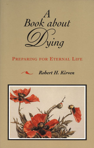 A BOOK ABOUT DYING: PREPARING FOR ETERNAL LIFE  by  Robert H Kirven