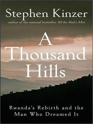 A Thousand Hills: Rwandas Rebirth and the Man Who Dreamed It Stephen Kinzer