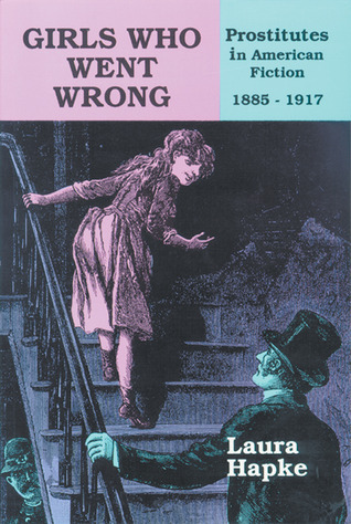 Girls Who Went Wrong: Prostitutes in American Fiction, 1885–1917  by  Laura Hapke