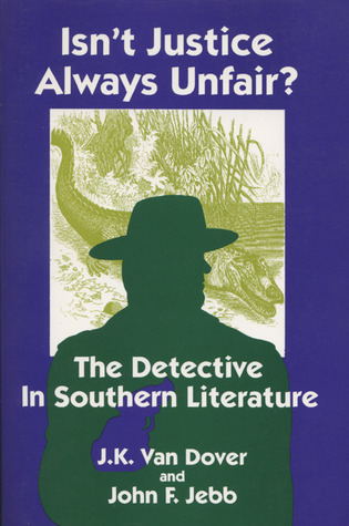 Isnt Justice Always Unfair?: The Detective in Southern Literature J. Kenneth Van Dover
