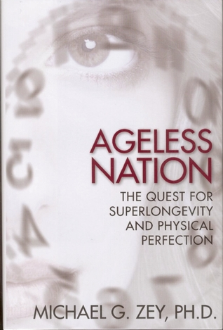 Ageless Nation: The Quest for Superlongevity and Physical Perfection  by  Michael G. Zey