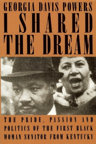 I Shared the Dream: The Pride, Passion, and Politics of the First Black Woman Senator from Kentucky Georgia Davis Powers