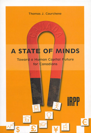 A State of Minds: Toward a Human Capital Future for Canadians  by  Thomas J. Courchene